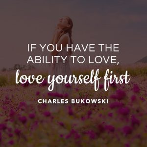 Charles BukowsKi- If you Have the Ability to LOVE - love yourself first